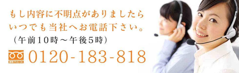 もし内容に不明点がありましたらいつでも当社へお電話下さい。0120-183-818